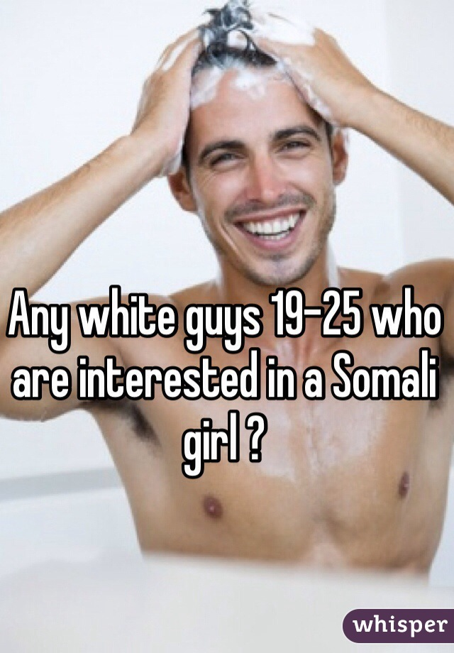 Any white guys 19-25 who are interested in a Somali girl ?