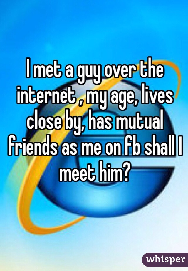 I met a guy over the internet , my age, lives close by, has mutual friends as me on fb shall I meet him?
