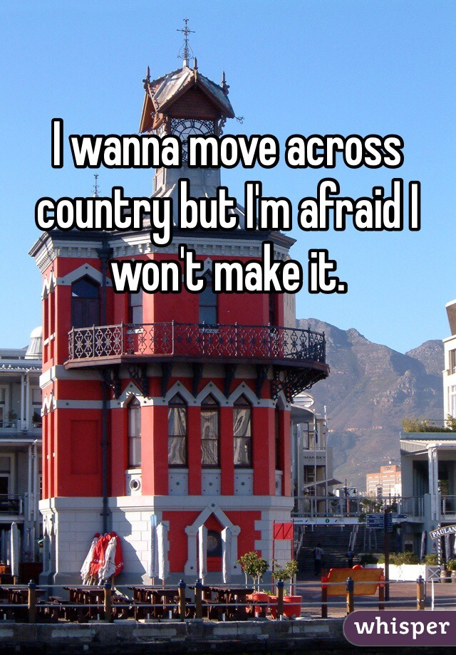 I wanna move across country but I'm afraid I won't make it.