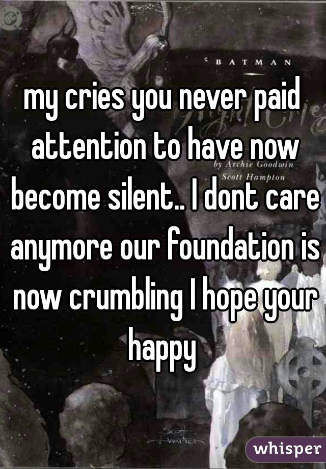 my cries you never paid attention to have now become silent.. I dont care anymore our foundation is now crumbling I hope your happy