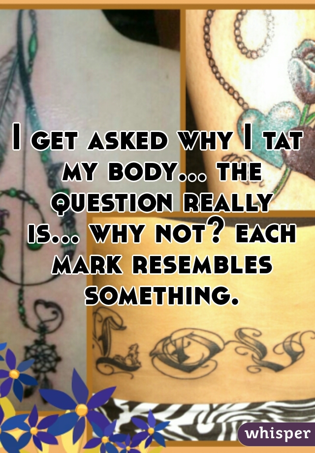 I get asked why I tat my body... the question really is... why not? each mark resembles something.