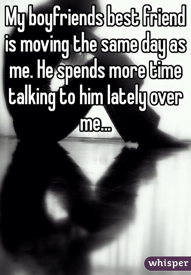 My boyfriends best friend is moving the same day as me. He spends more time talking to him lately over me...