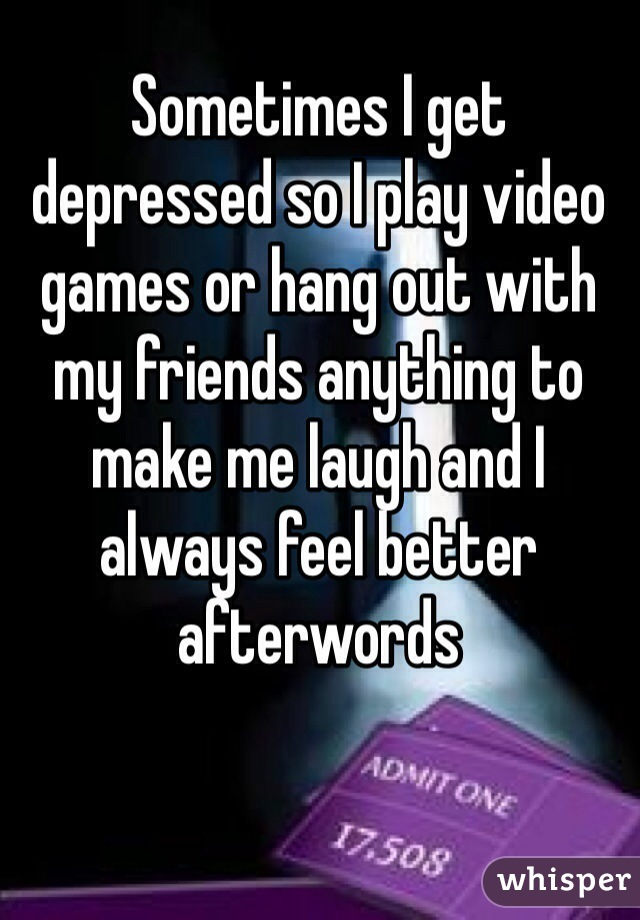 Sometimes I get depressed so I play video games or hang out with my friends anything to make me laugh and I always feel better afterwords