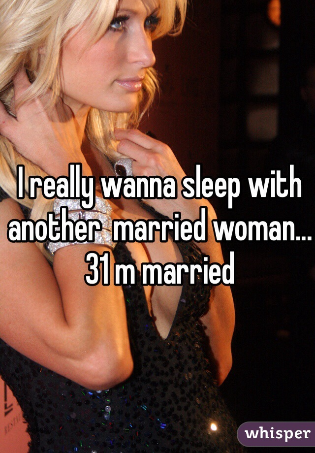 I really wanna sleep with another  married woman... 31 m married