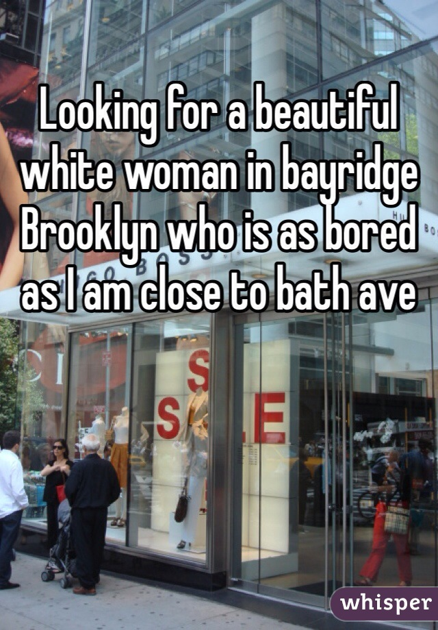 Looking for a beautiful white woman in bayridge Brooklyn who is as bored as I am close to bath ave