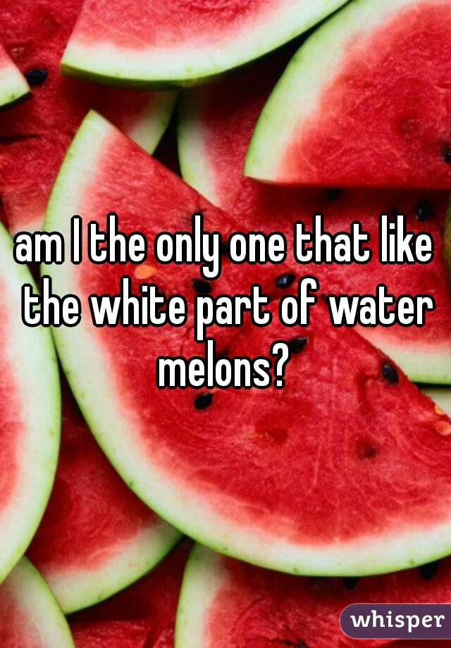 am I the only one that like the white part of water melons?