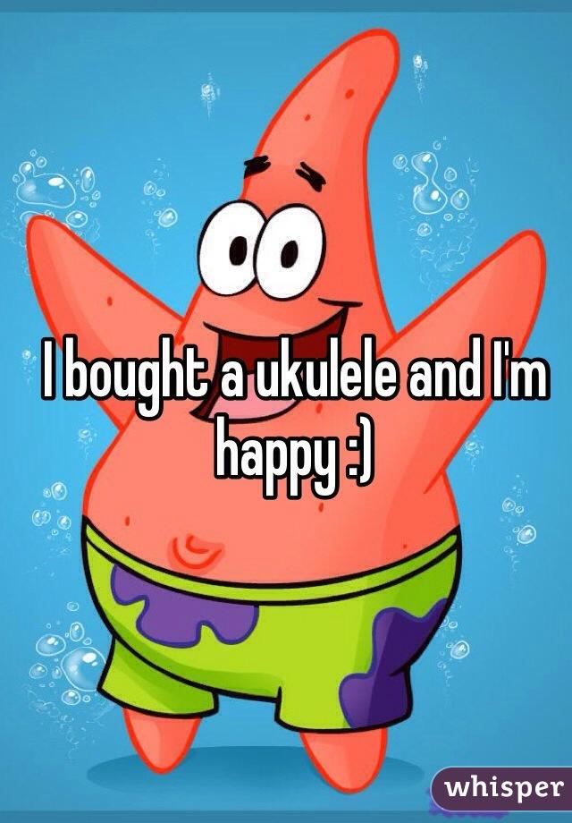 I bought a ukulele and I'm happy :)