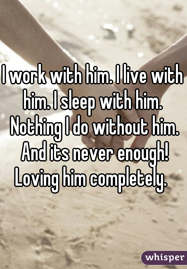 I work with him. I live with him. I sleep with him.  Nothing I do without him. And its never enough! Loving him completely.