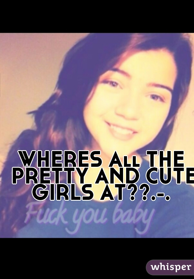 WHERES All THE PRETTY AND CUTE GIRLS AT??.-.