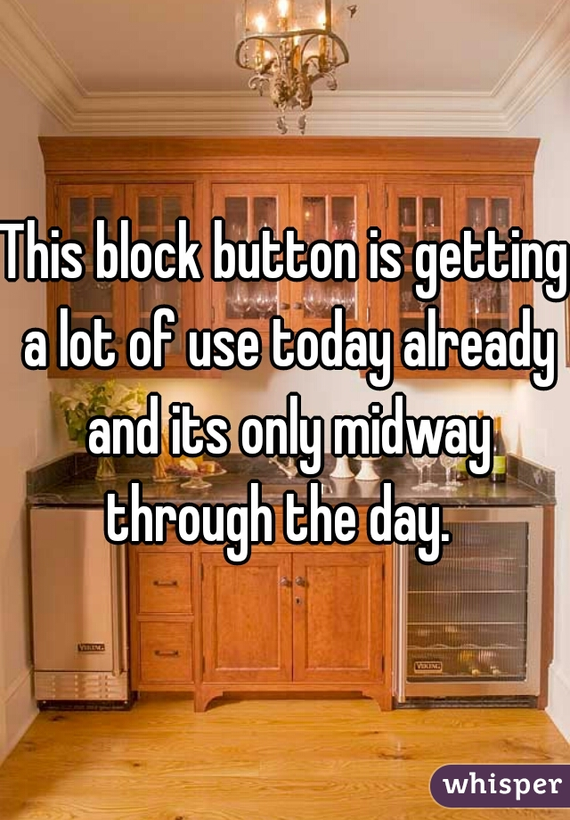 This block button is getting a lot of use today already and its only midway through the day.