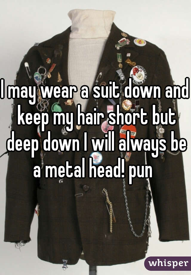 I may wear a suit down and keep my hair short but deep down I will always be a metal head! pun