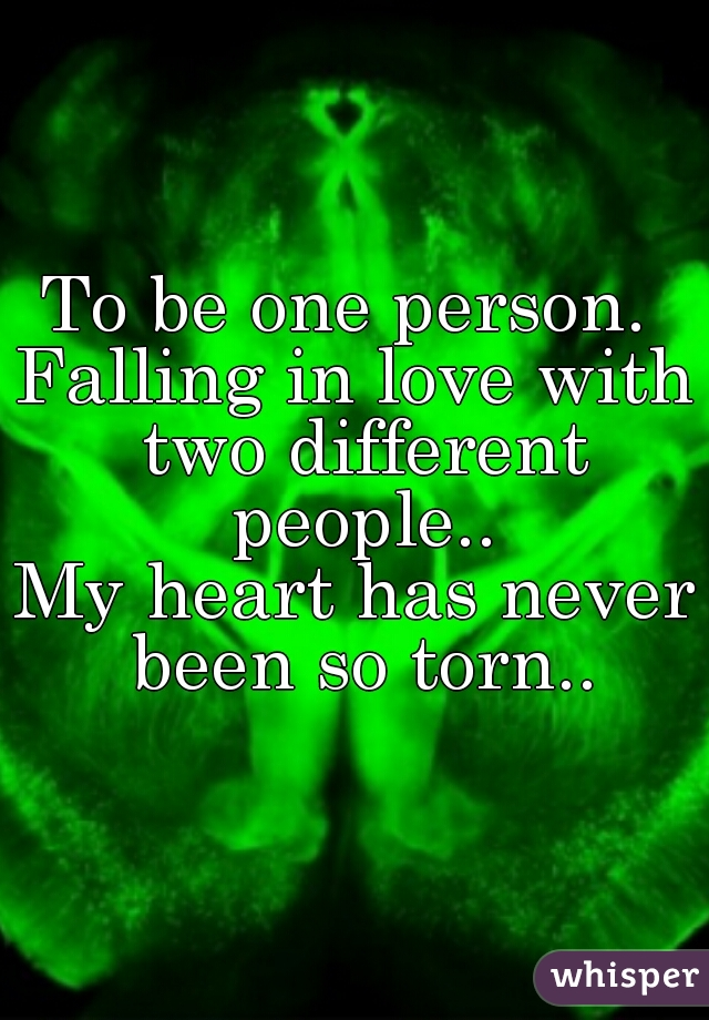 To be one person.  Falling in love with two different people.. My heart has never been so torn..