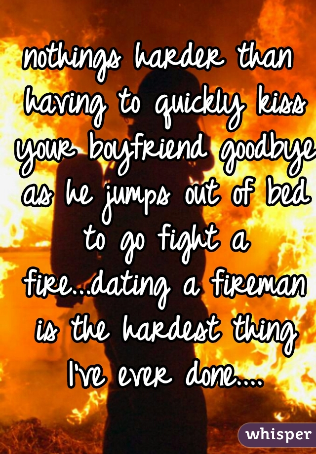 nothings harder than having to quickly kiss your boyfriend goodbye as he jumps out of bed to go fight a fire...dating a fireman is the hardest thing I've ever done....
