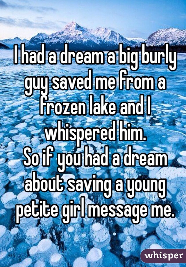 I had a dream a big burly guy saved me from a frozen lake and I whispered him.  So if you had a dream about saving a young petite girl message me.