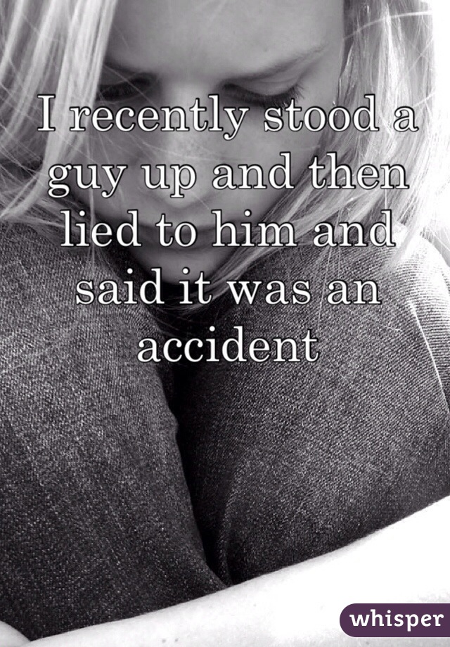 I recently stood a guy up and then lied to him and said it was an accident