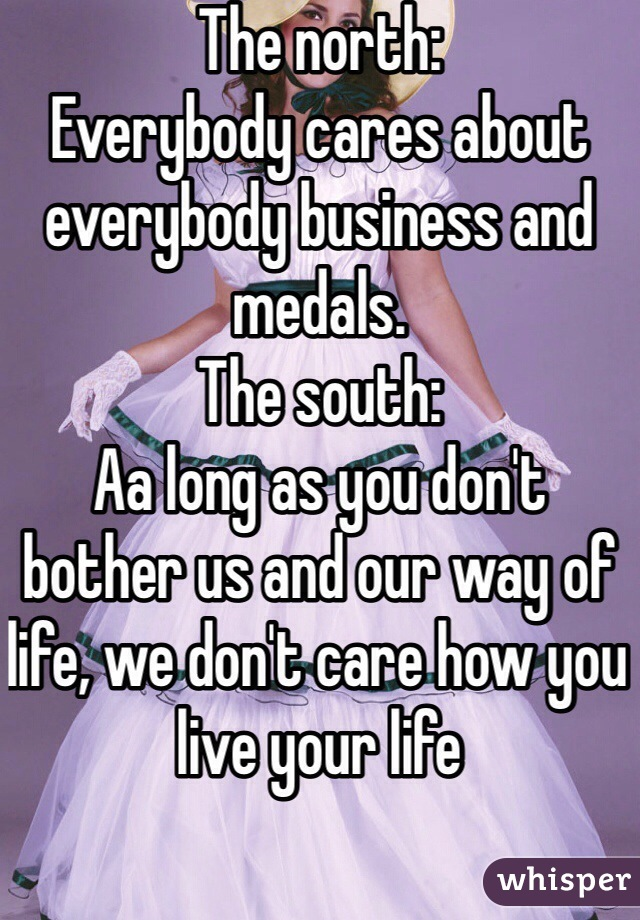 The north: Everybody cares about everybody business and medals. The south: Aa long as you don't bother us and our way of life, we don't care how you live your life