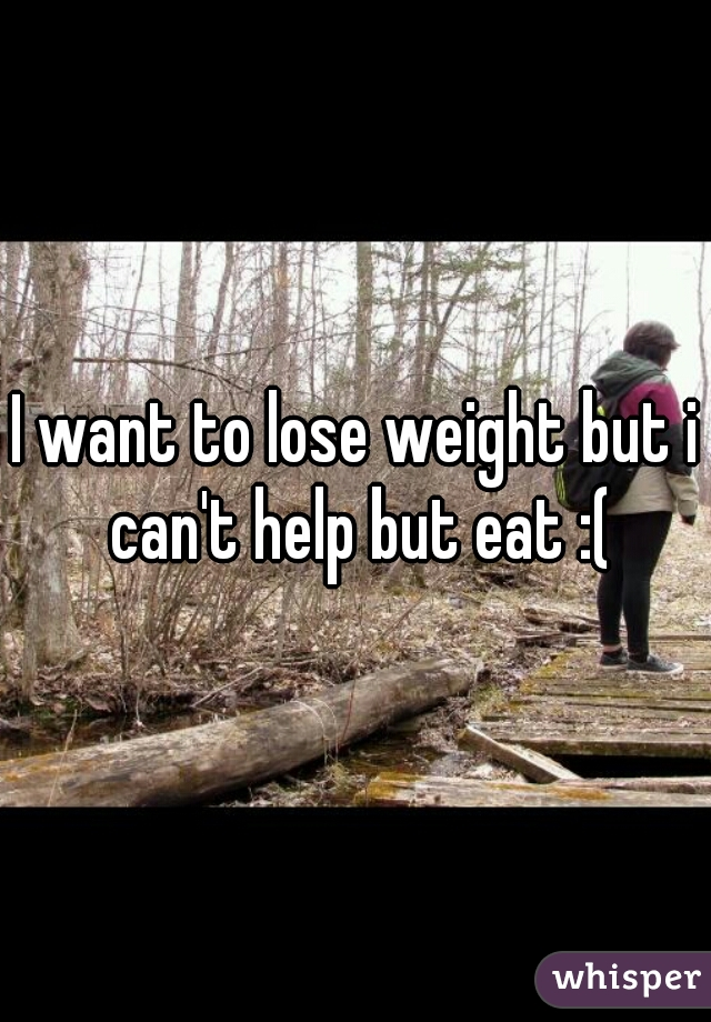 I want to lose weight but i can't help but eat :(