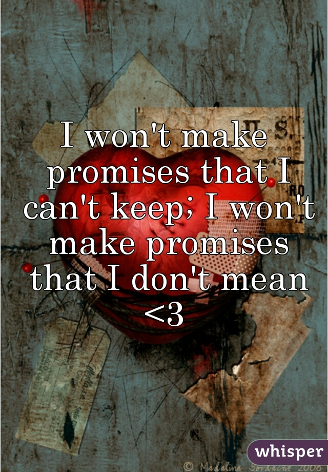 I won't make promises that I can't keep; I won't make promises that I don't mean <3