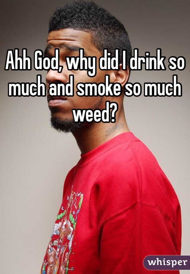 Ahh God, why did I drink so much and smoke so much weed?