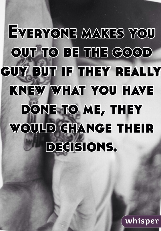 Everyone makes you out to be the good guy but if they really knew what you have done to me, they would change their decisions.