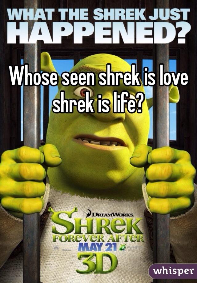Whose seen shrek is love shrek is life?