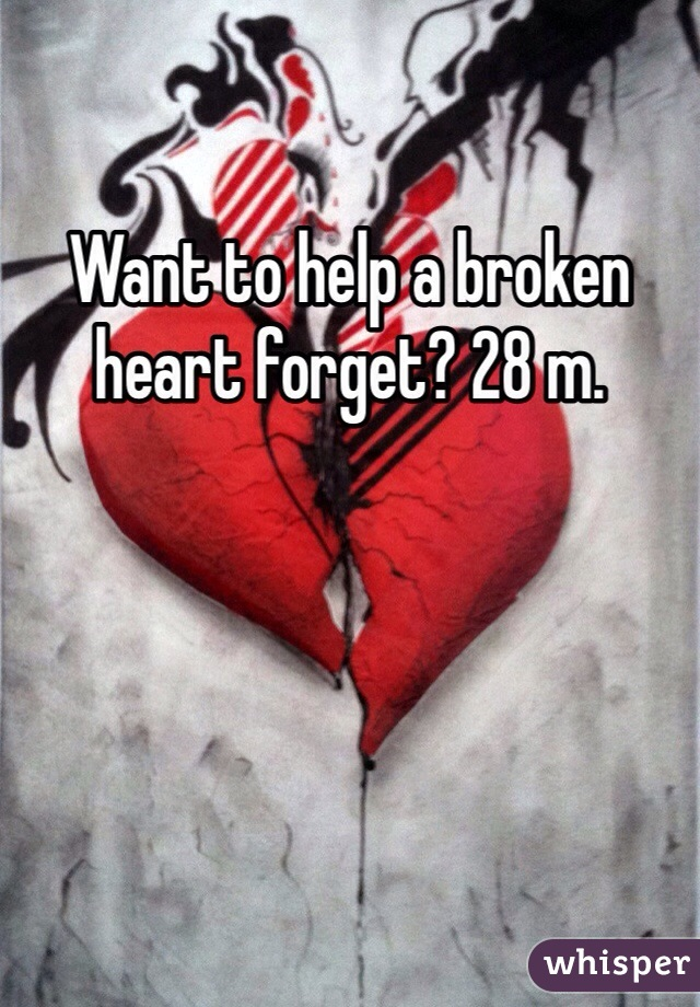 Want to help a broken heart forget? 28 m.