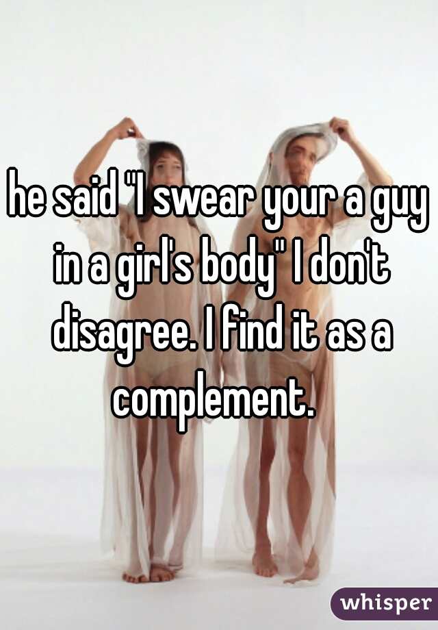 "he said ""I swear your a guy in a girl's body"" I don't disagree. I find it as a complement."