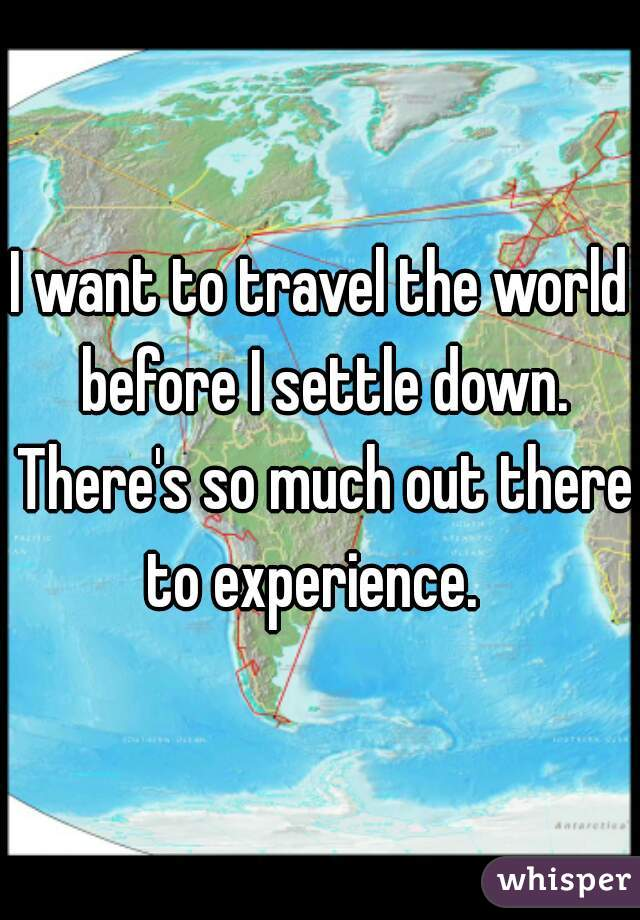 I want to travel the world before I settle down. There's so much out there to experience.