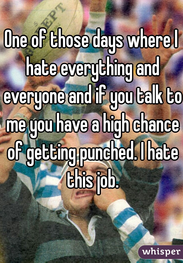 One of those days where I hate everything and everyone and if you talk to me you have a high chance of getting punched. I hate this job.