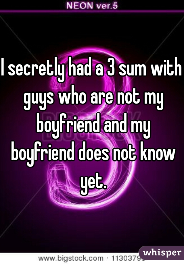 I secretly had a 3 sum with guys who are not my boyfriend and my boyfriend does not know yet.