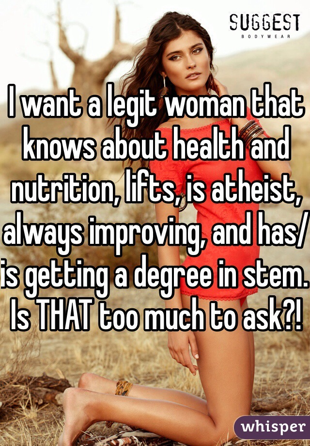 I want a legit woman that knows about health and nutrition, lifts, is atheist, always improving, and has/is getting a degree in stem. Is THAT too much to ask?!