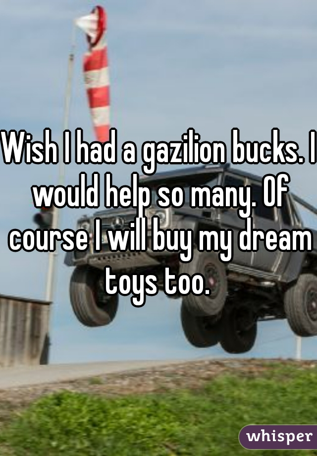 Wish I had a gazilion bucks. I would help so many. Of course I will buy my dream toys too.