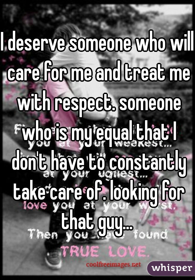 I deserve someone who will care for me and treat me with respect. someone who is my equal that I don't have to constantly take care of. looking for that guy...
