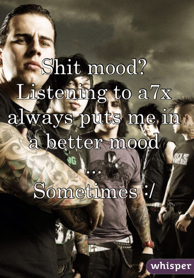 Shit mood? Listening to a7x always puts me in a better mood ... Sometimes :/