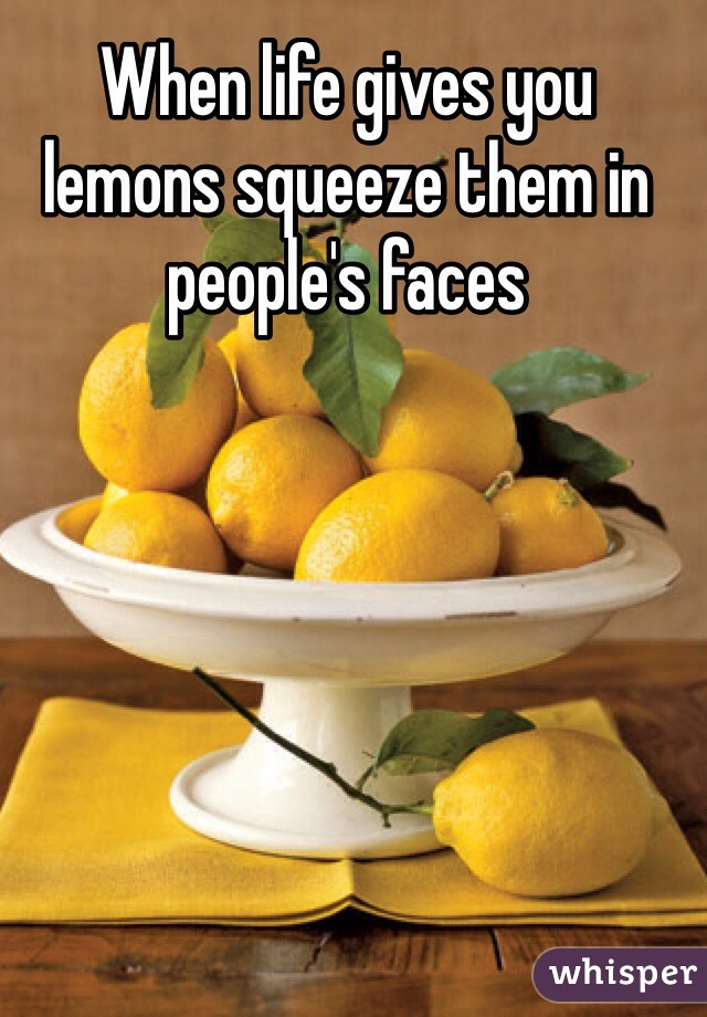 When life gives you lemons squeeze them in people's faces