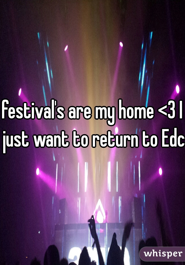 festival's are my home <3 I just want to return to Edc