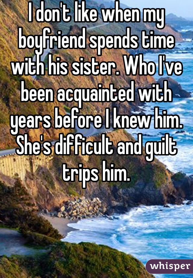 I don't like when my boyfriend spends time with his sister. Who I've been acquainted with years before I knew him. She's difficult and guilt trips him.