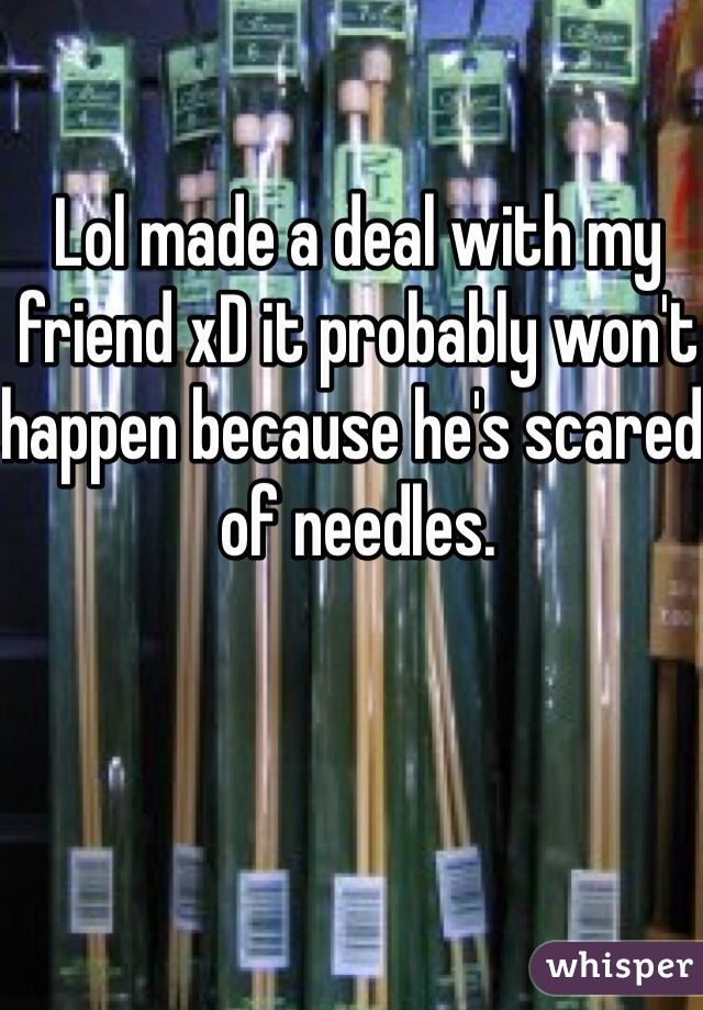 Lol made a deal with my friend xD it probably won't happen because he's scared of needles.
