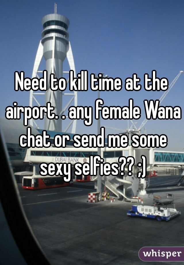 Need to kill time at the airport. . any female Wana chat or send me some sexy selfies?? ;)