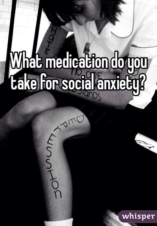 What medication do you take for social anxiety?