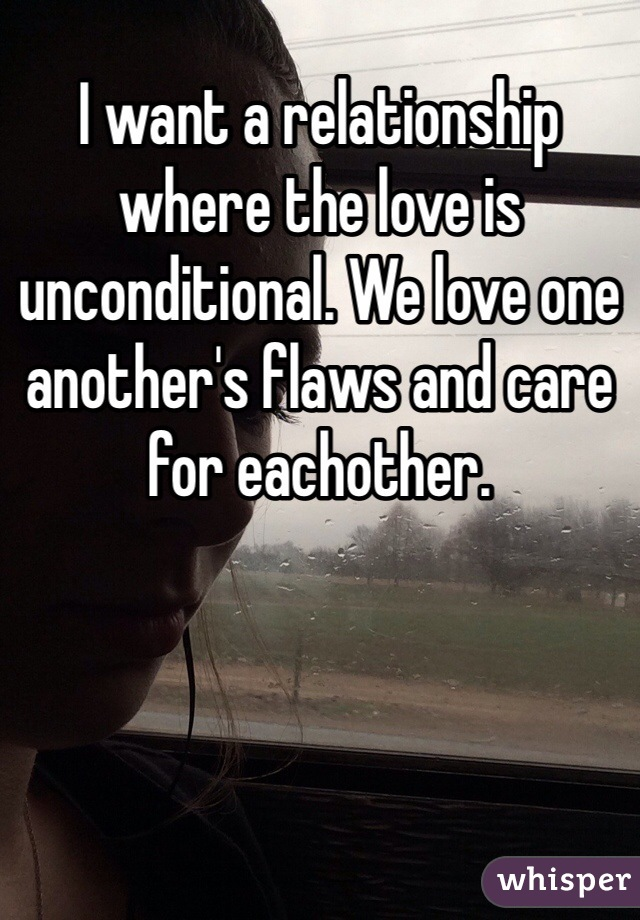 I want a relationship where the love is unconditional. We love one another's flaws and care for eachother.