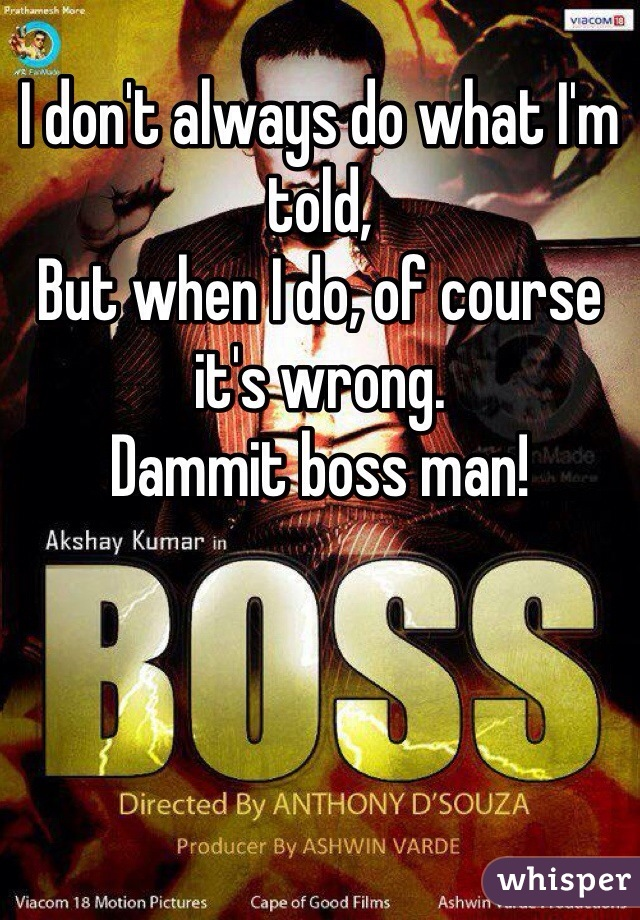 I don't always do what I'm told, But when I do, of course it's wrong.  Dammit boss man!