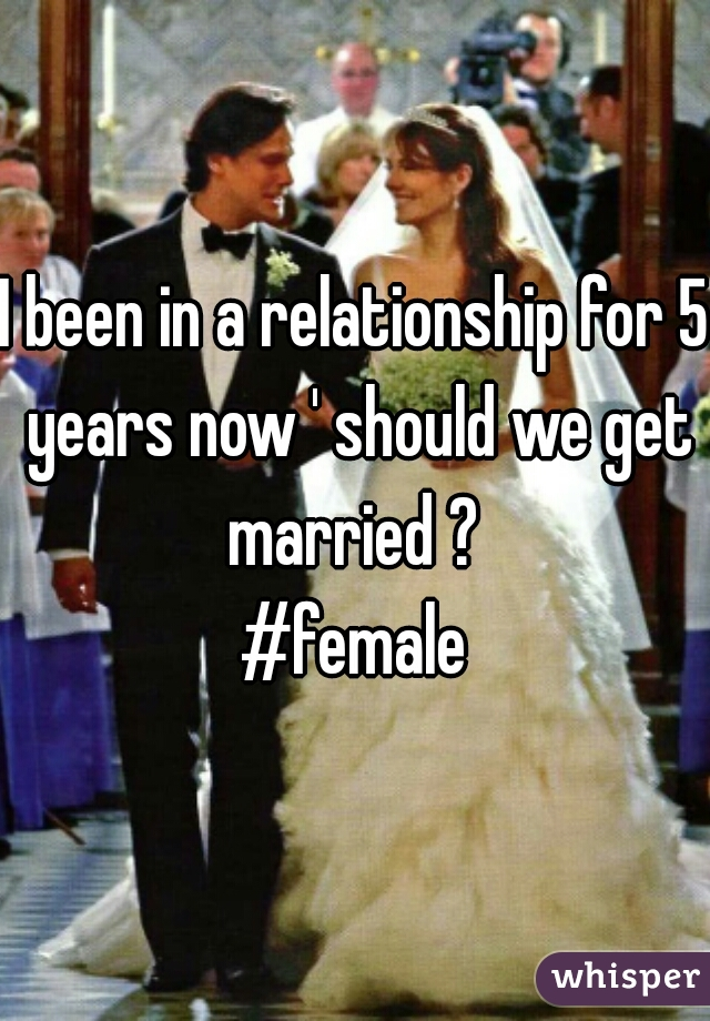 I been in a relationship for 5 years now ' should we get married ?  #female