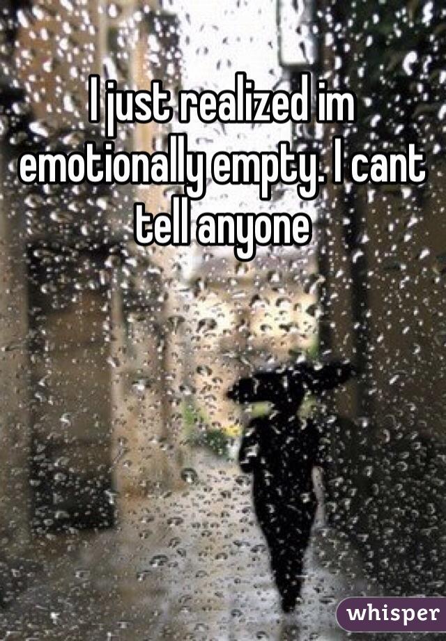 I just realized im emotionally empty. I cant tell anyone