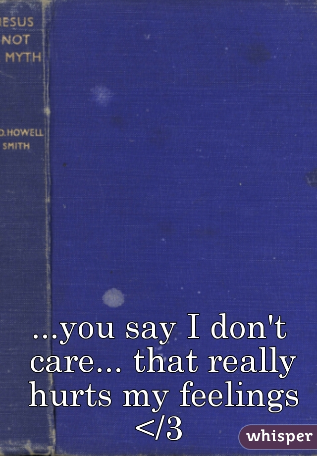 ...you say I don't care... that really hurts my feelings </3