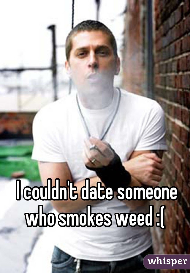 I couldn't date someone who smokes weed :(
