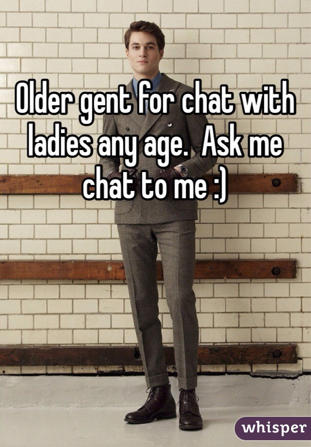 Older gent for chat with ladies any age.  Ask me chat to me :)