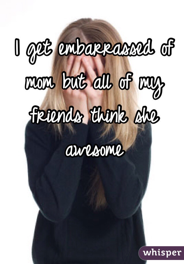 I get embarrassed of mom but all of my friends think she awesome