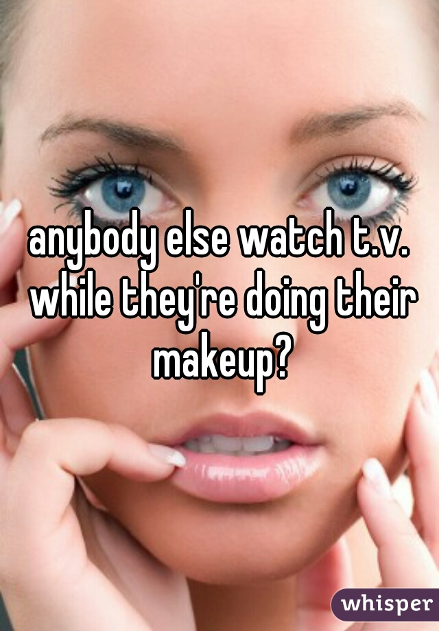 anybody else watch t.v. while they're doing their makeup?
