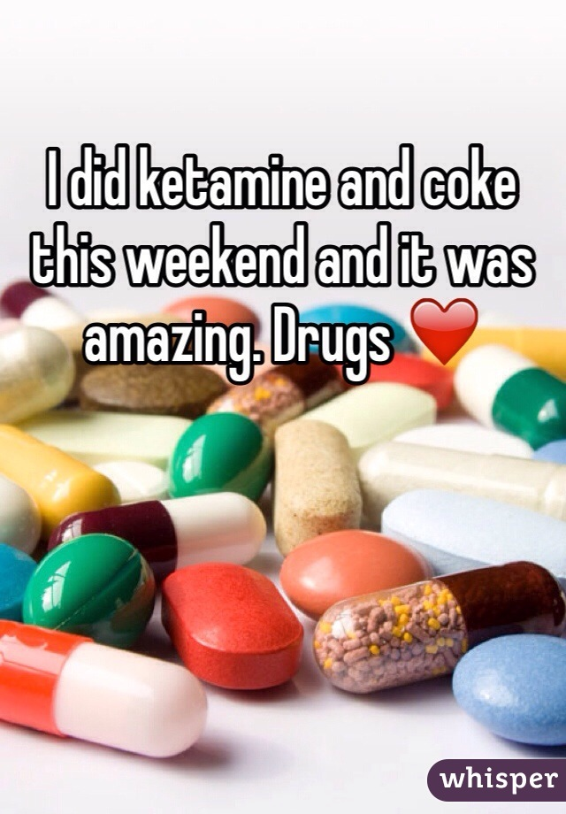 I did ketamine and coke this weekend and it was amazing. Drugs ❤️